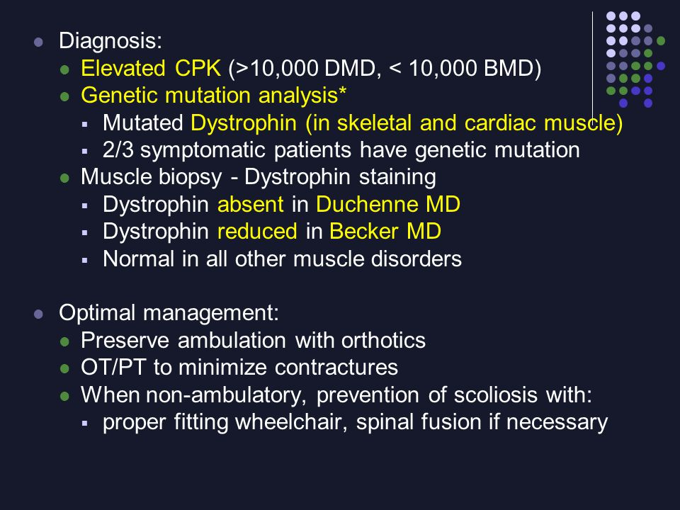 Diagnosis: Elevated CPK (>10,000 DMD, < 10,000 BMD) Genetic mutation analysis* Mutated Dystrophin (in skeletal and cardiac muscle)