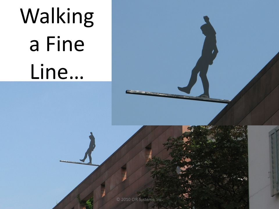 Walking a Fine Line… © 2010 CIR Systems, Inc.