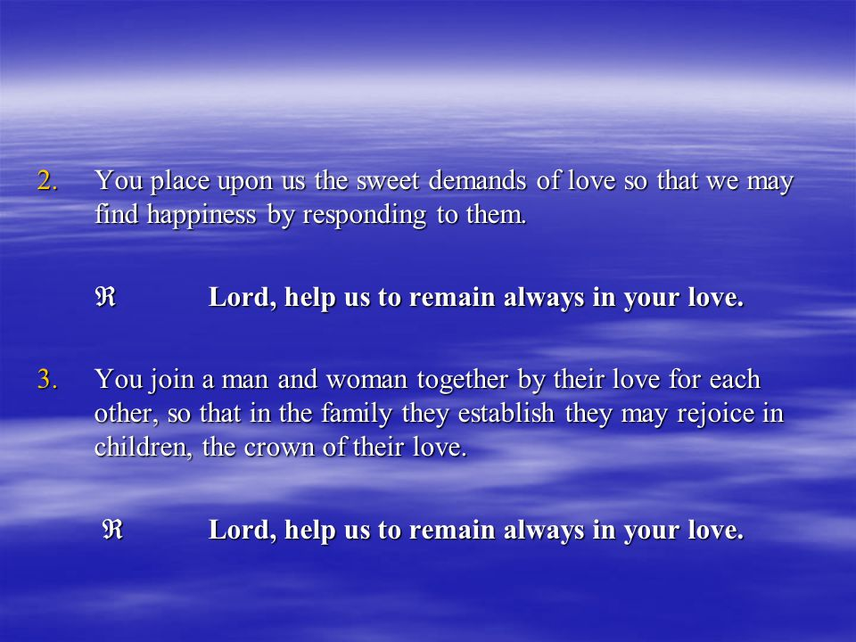 You place upon us the sweet demands of love so that we may find happiness by responding to them.