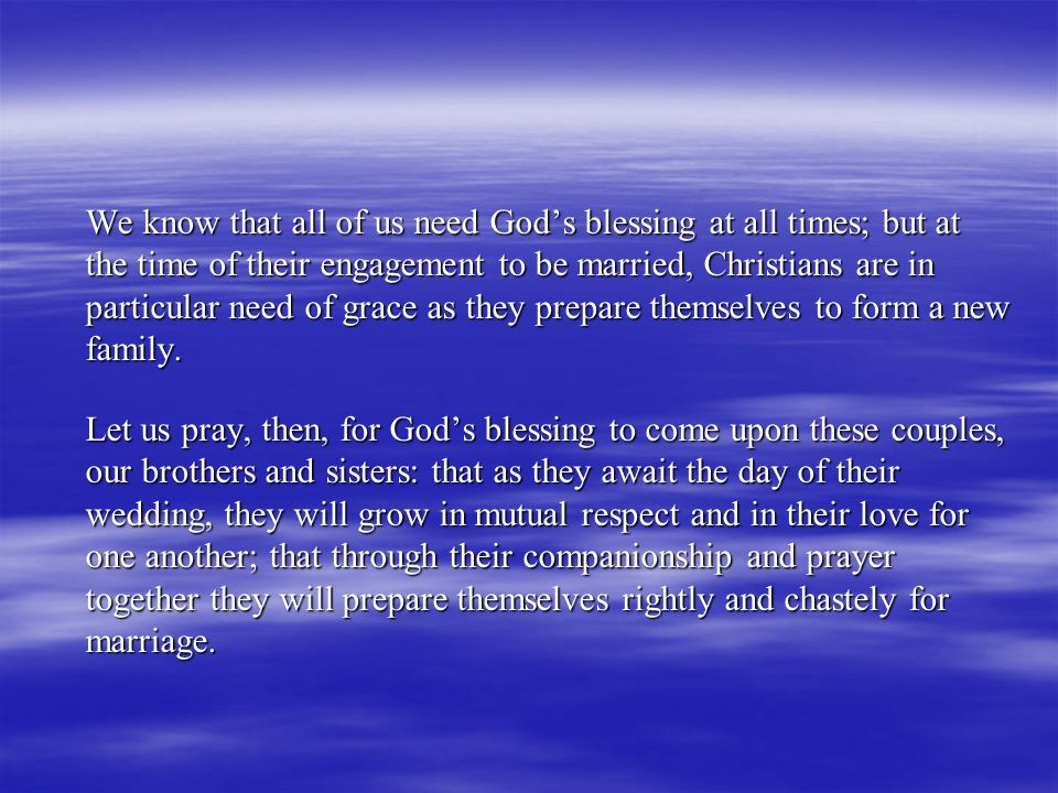 We know that all of us need God's blessing at all times; but at the time of their engagement to be married, Christians are in particular need of grace as they prepare themselves to form a new family.