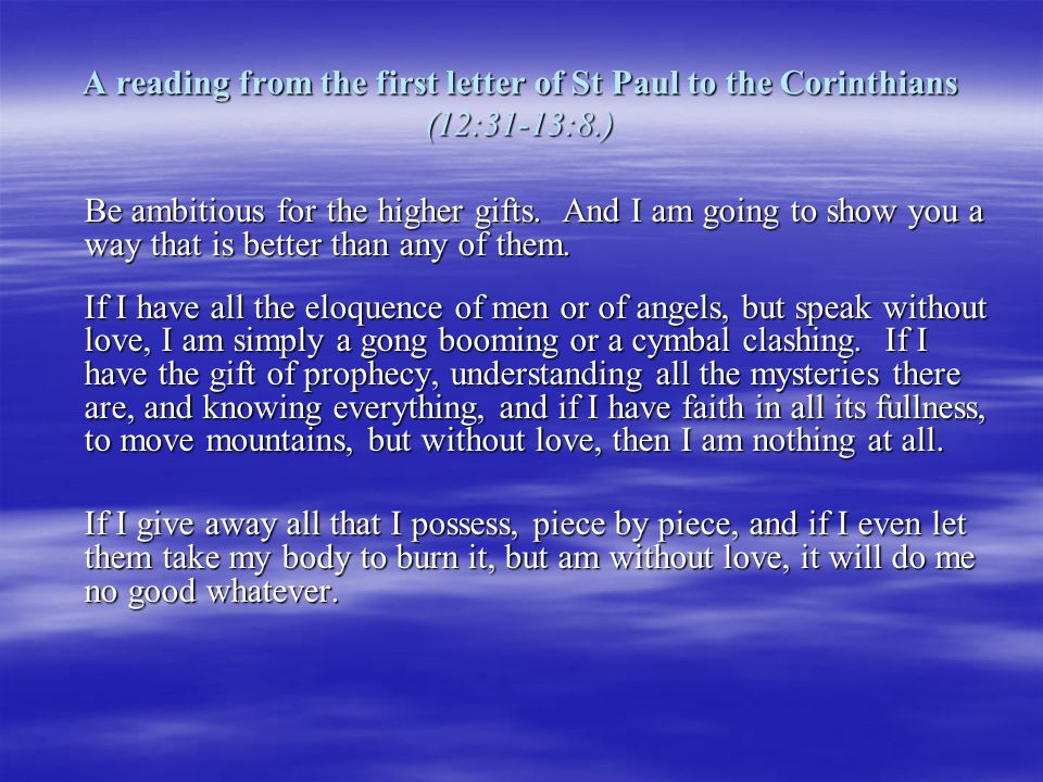 A reading from the first letter of St Paul to the Corinthians (12:31-13:8.)
