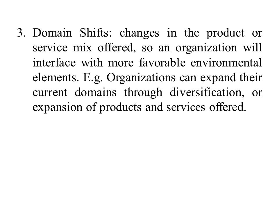 Domain Shifts: changes in the product or service mix offered, so an organization will interface with more favorable environmental elements.