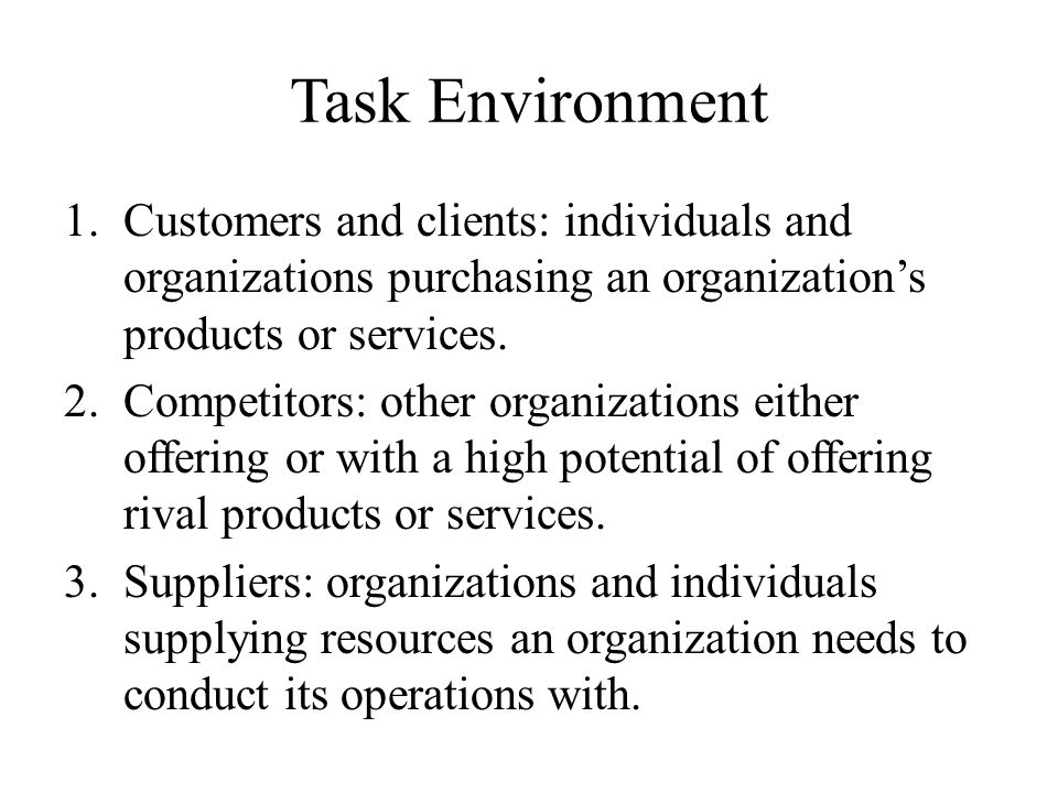 Task Environment Customers and clients: individuals and organizations purchasing an organization's products or services.
