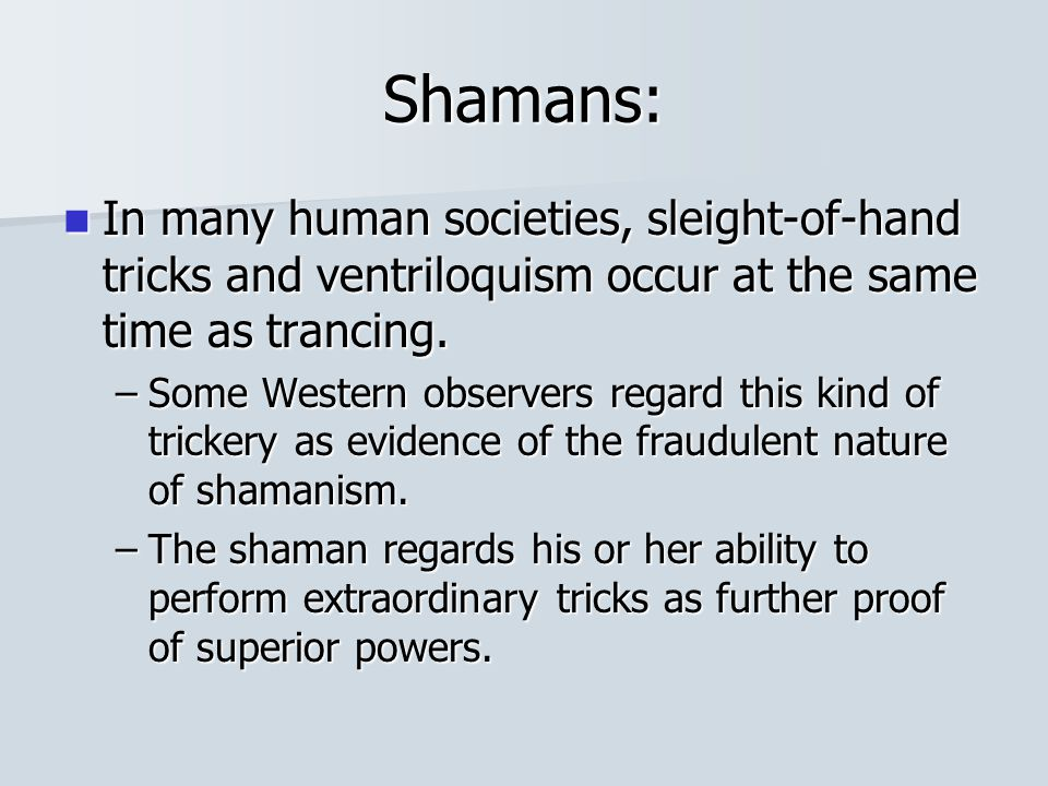 Shamans: In many human societies, sleight-of-hand tricks and ventriloquism occur at the same time as trancing.