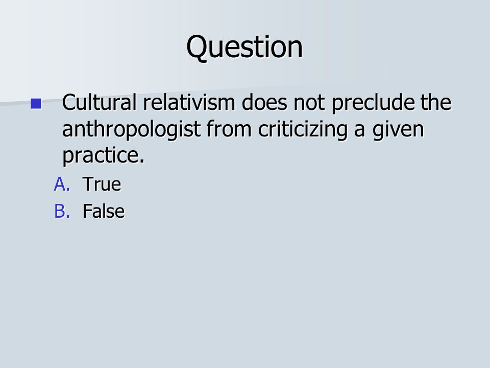 Question Cultural relativism does not preclude the anthropologist from criticizing a given practice.