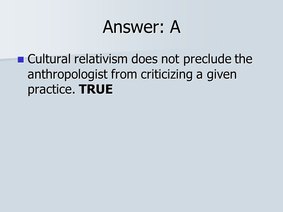 Answer: A Cultural relativism does not preclude the anthropologist from criticizing a given practice.