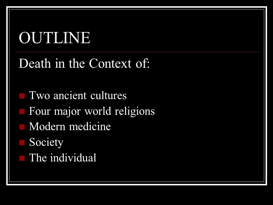OUTLINE Death in the Context of: Two ancient cultures