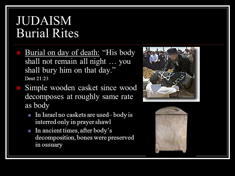 JUDAISM Burial Rites Burial on day of death: His body shall not remain all night … you shall bury him on that day.