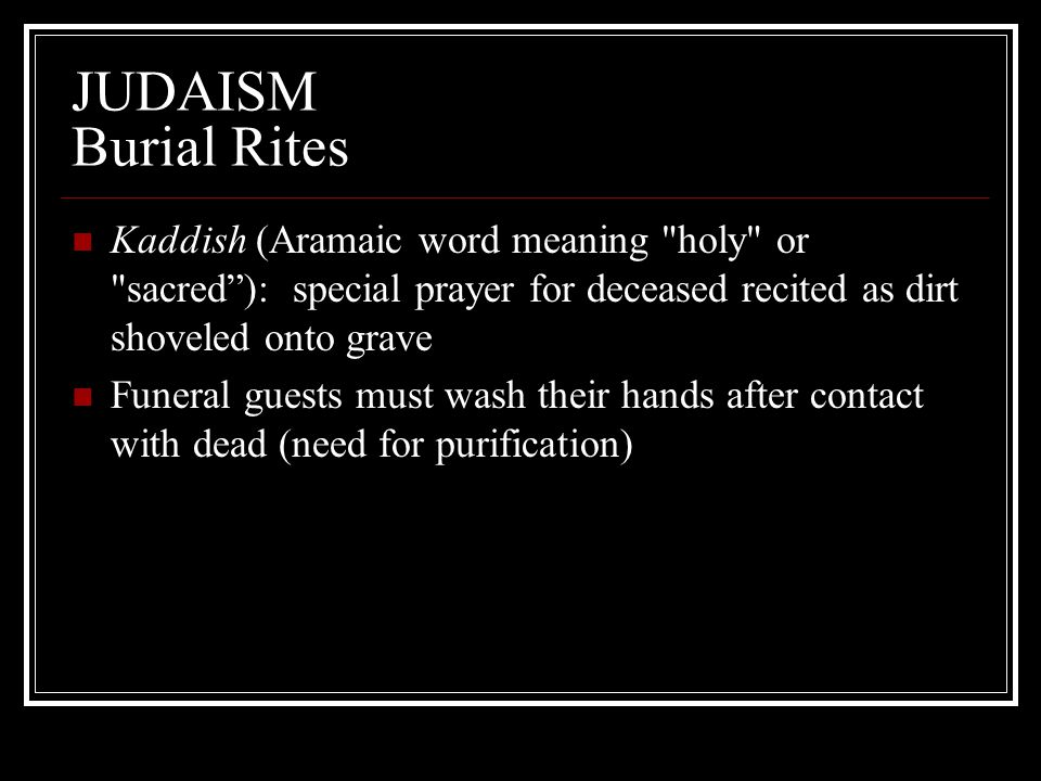 JUDAISM Burial Rites Kaddish (Aramaic word meaning holy or sacred ): special prayer for deceased recited as dirt shoveled onto grave.