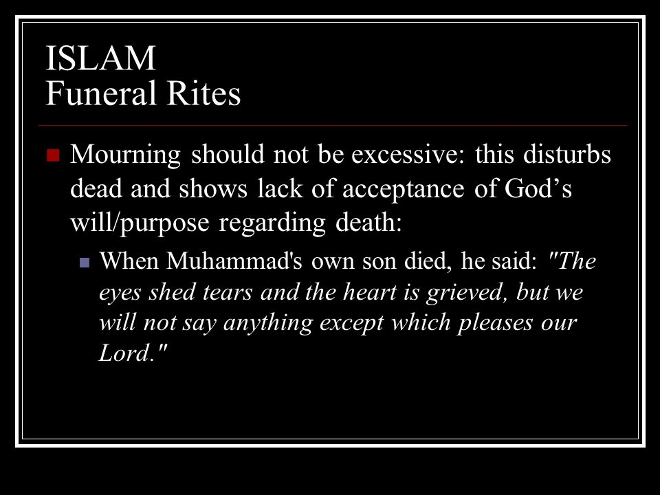 ISLAM Funeral Rites Mourning should not be excessive: this disturbs dead and shows lack of acceptance of God's will/purpose regarding death: