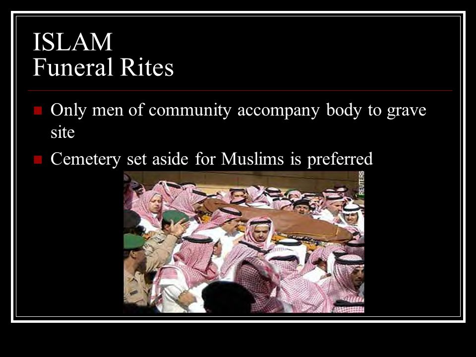 ISLAM Funeral Rites Only men of community accompany body to grave site