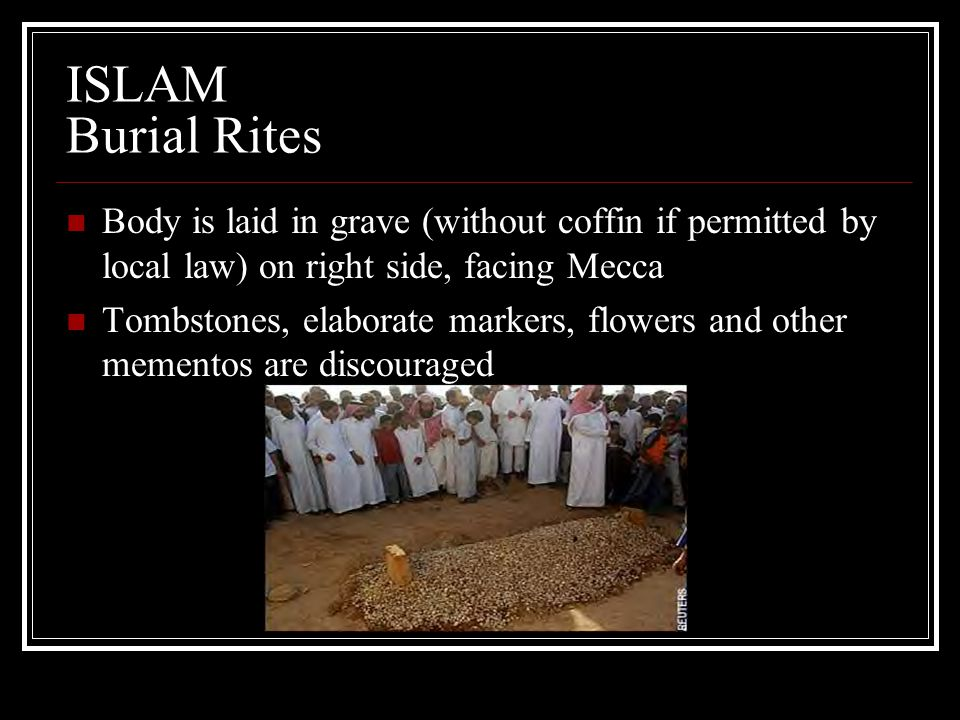 ISLAM Burial Rites Body is laid in grave (without coffin if permitted by local law) on right side, facing Mecca.