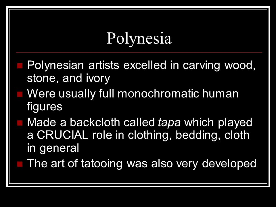 Polynesia Polynesian artists excelled in carving wood, stone, and ivory. Were usually full monochromatic human figures.