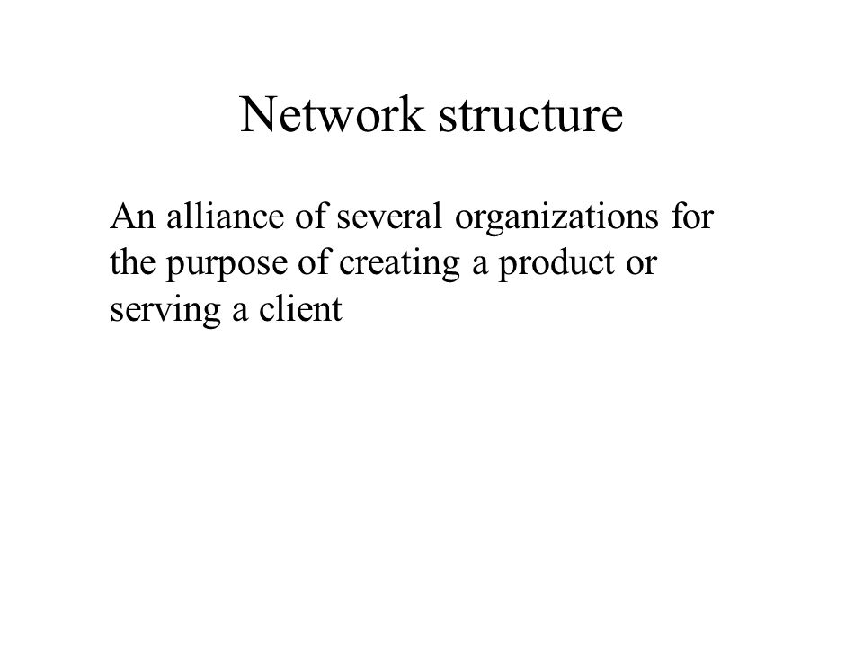 Network structure An alliance of several organizations for the purpose of creating a product or serving a client.
