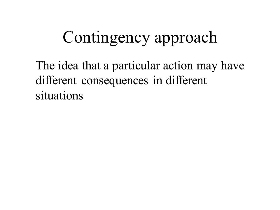 Contingency approach The idea that a particular action may have different consequences in different situations.