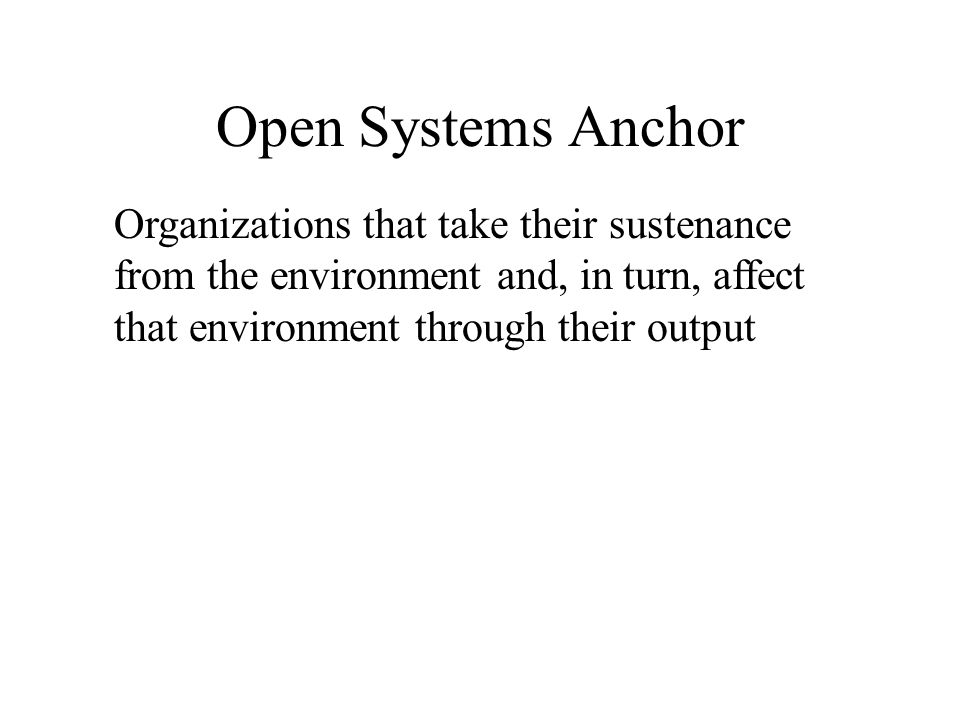 Open Systems Anchor Organizations that take their sustenance from the environment and, in turn, affect that environment through their output.