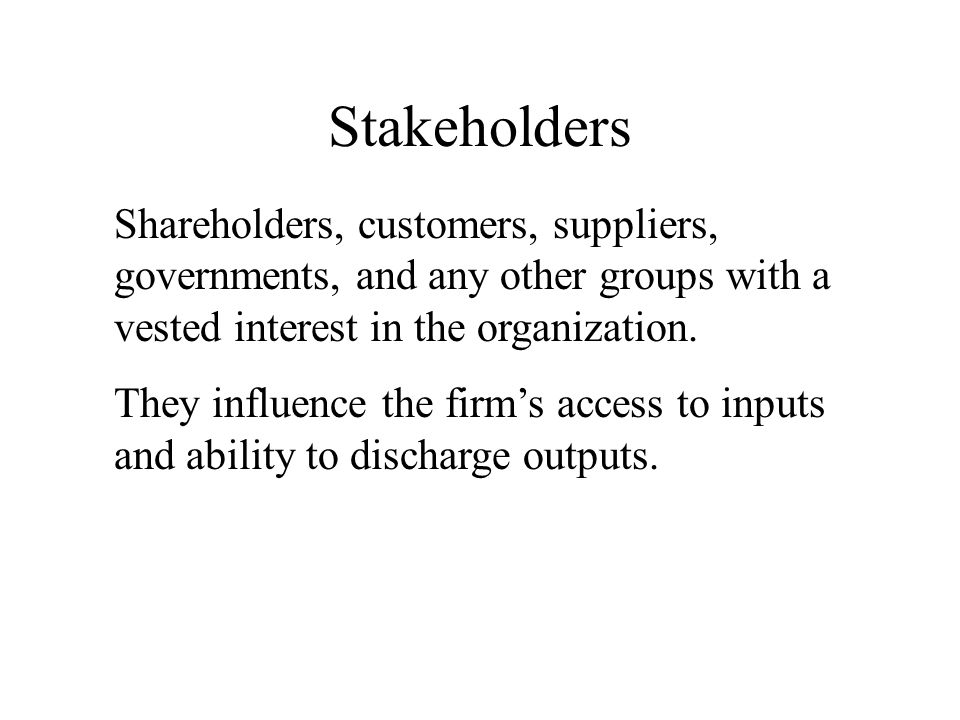 Stakeholders Shareholders, customers, suppliers, governments, and any other groups with a vested interest in the organization.
