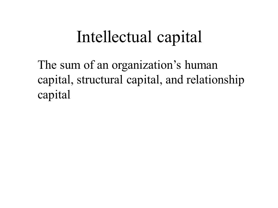 Intellectual capital The sum of an organization's human capital, structural capital, and relationship capital.