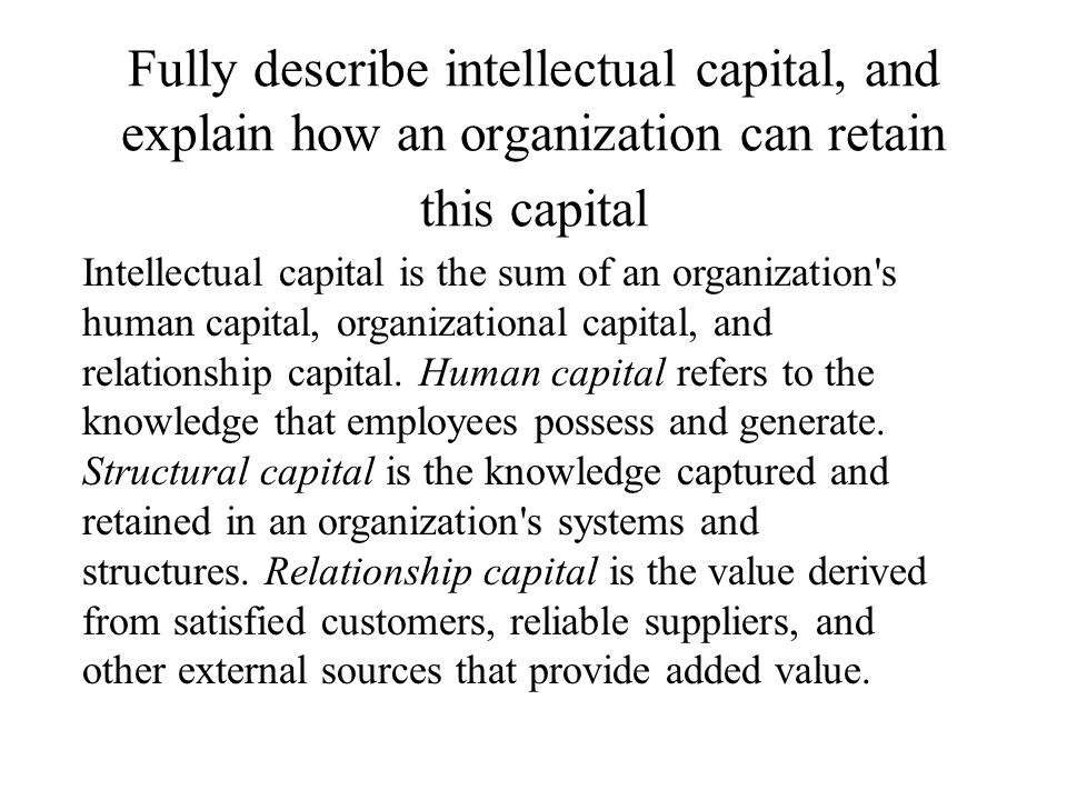 Fully describe intellectual capital, and explain how an organization can retain this capital