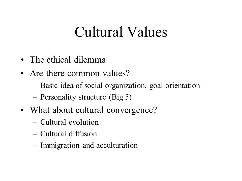 Cultural Values The ethical dilemma Are there common values