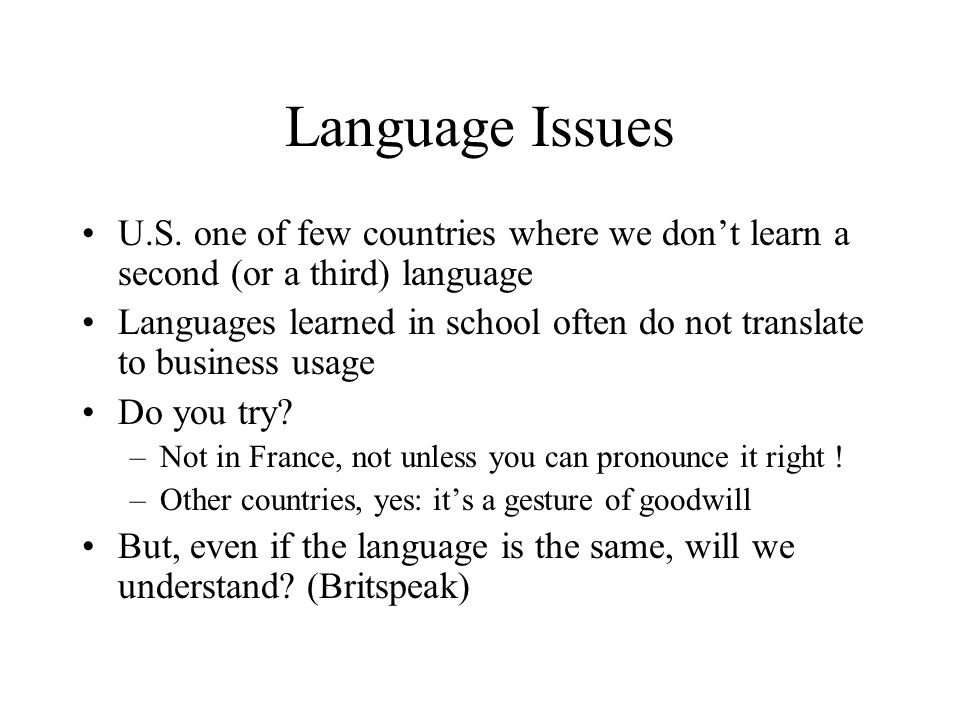 Language Issues U.S. one of few countries where we don't learn a second (or a third) language.