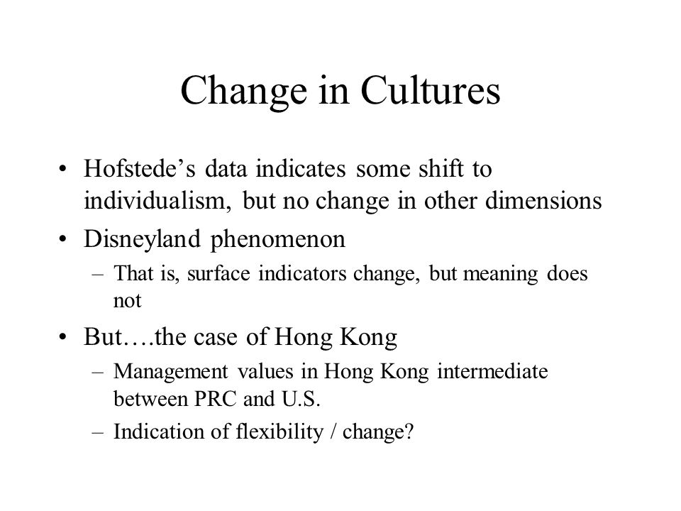 Change in Cultures Hofstede's data indicates some shift to individualism, but no change in other dimensions.