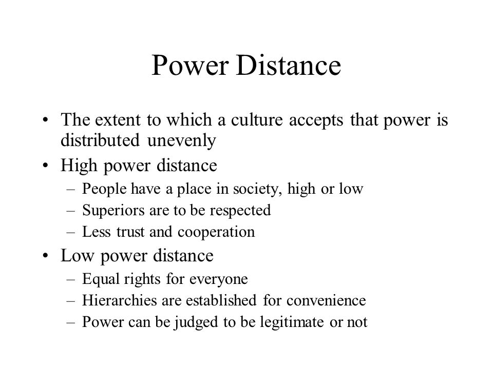 Power Distance The extent to which a culture accepts that power is distributed unevenly. High power distance.