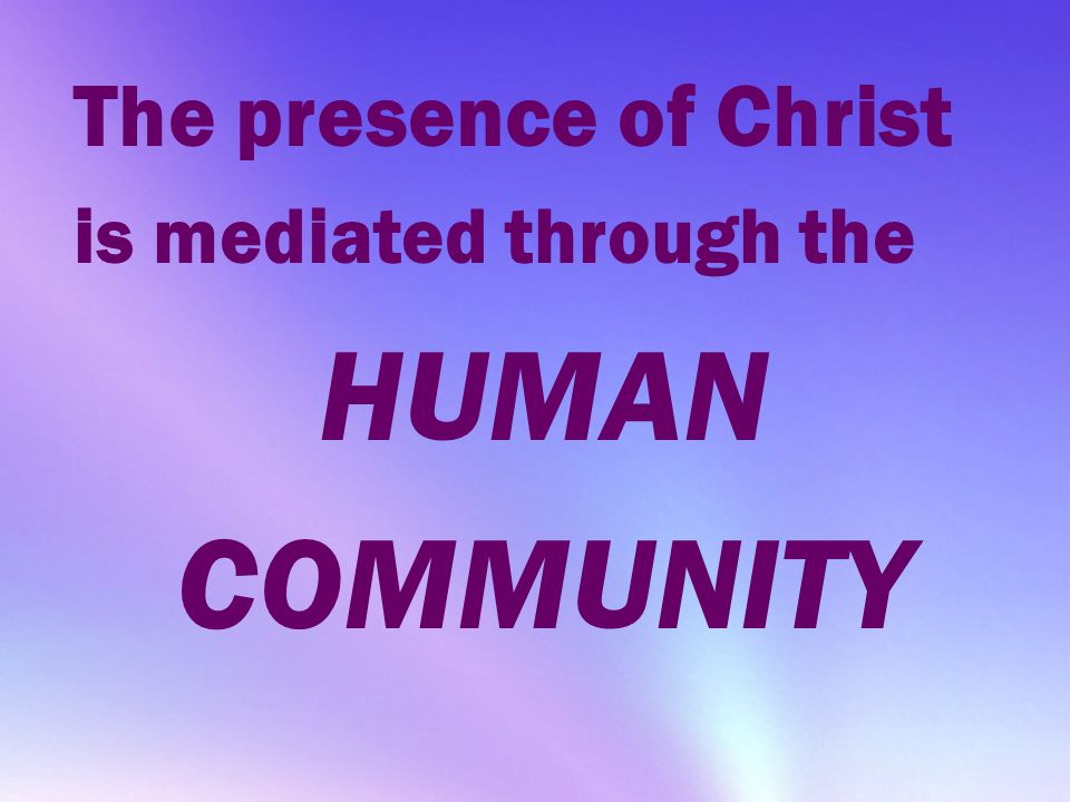 HUMAN COMMUNITY The presence of Christ is mediated through the