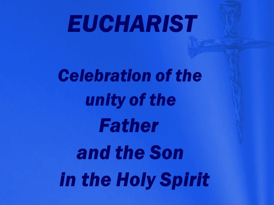 EUCHARIST and the Son in the Holy Spirit Celebration of the