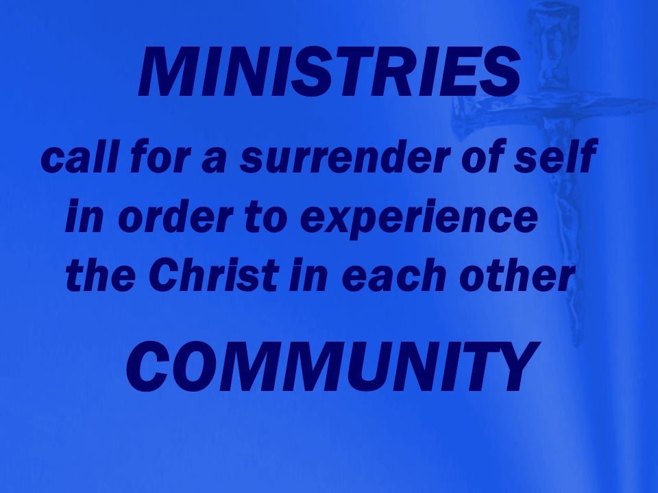 MINISTRIES call for a surrender of self in order to experience the Christ in each other. COMMUNITY.