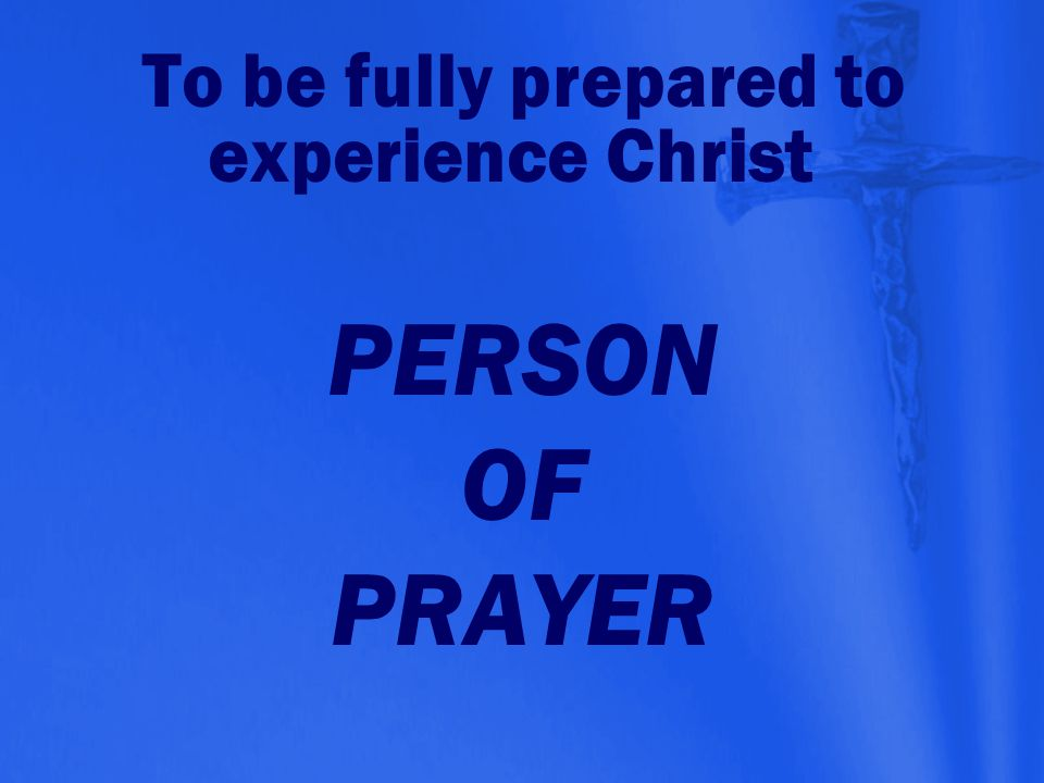 PERSON OF PRAYER To be fully prepared to experience Christ