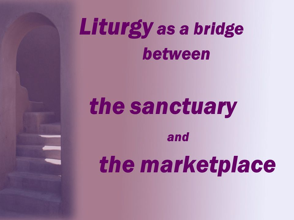 Liturgy as a bridge the sanctuary and the marketplace between