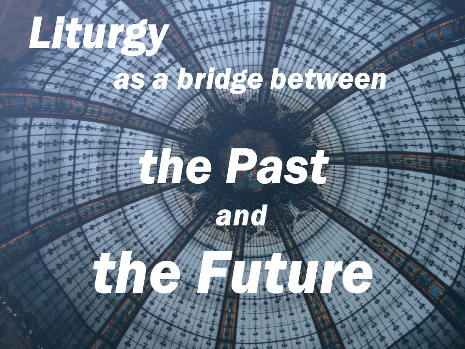 the Future the Past Liturgy as a bridge between and