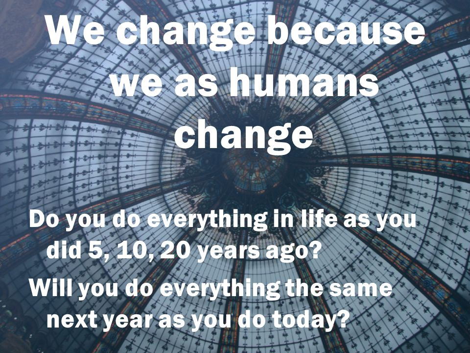 We change because we as humans change