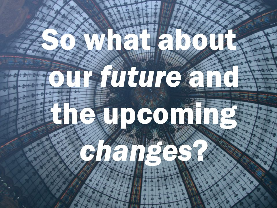So what about our future and the upcoming changes