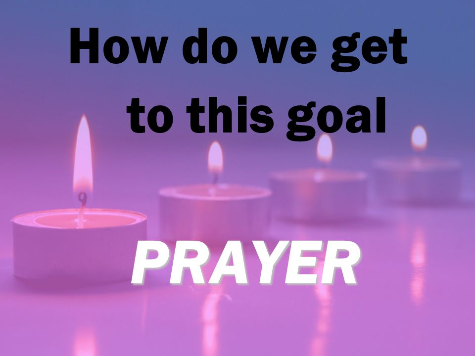 PRAYER How do we get to this goal