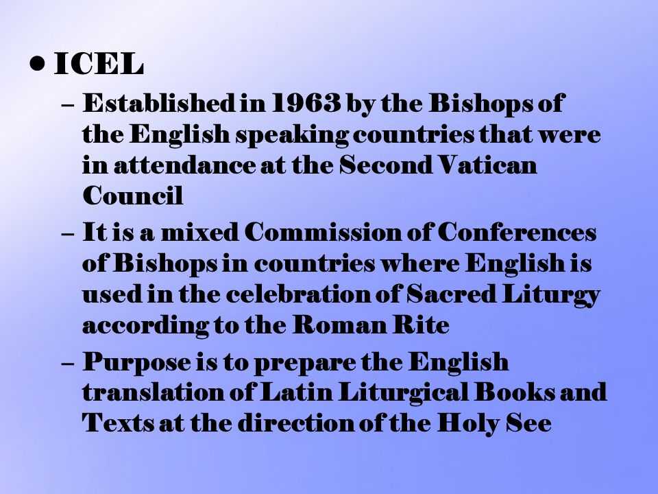 ICEL Established in 1963 by the Bishops of the English speaking countries that were in attendance at the Second Vatican Council.