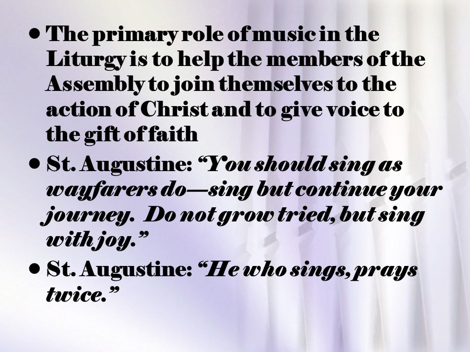 The primary role of music in the Liturgy is to help the members of the Assembly to join themselves to the action of Christ and to give voice to the gift of faith