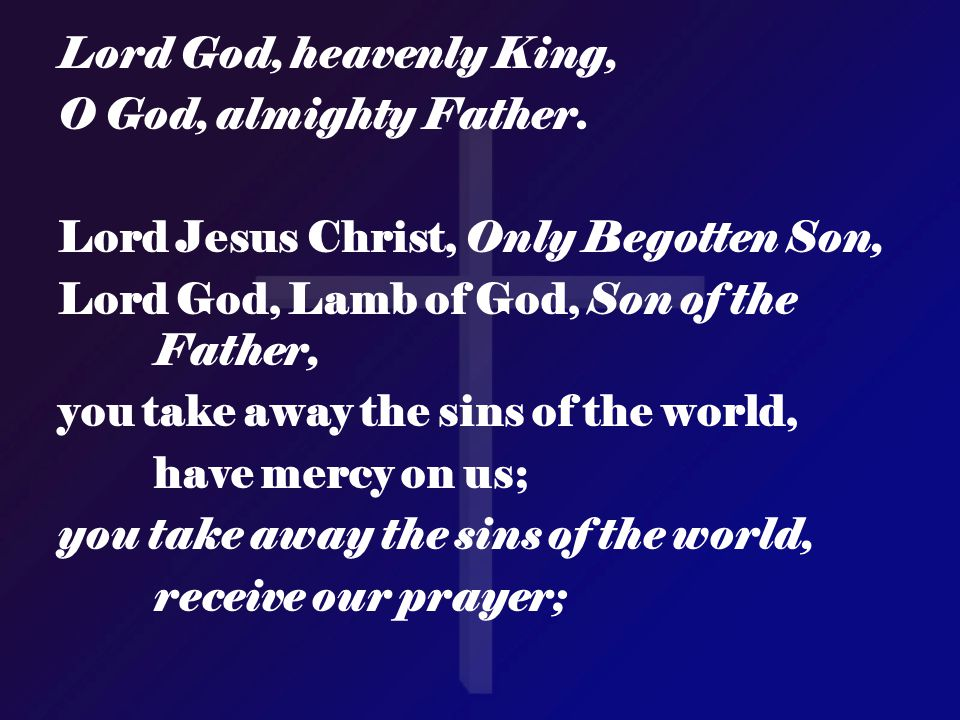 Lord God, heavenly King, O God, almighty Father. Lord Jesus Christ, Only Begotten Son, Lord God, Lamb of God, Son of the Father,