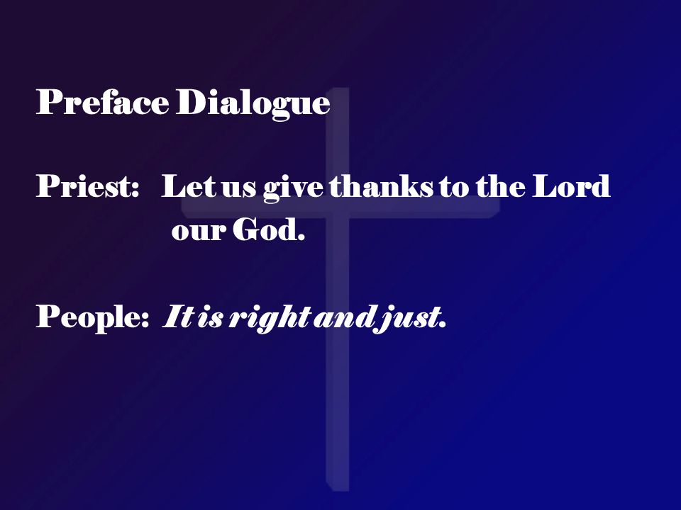 Preface Dialogue Priest: Let us give thanks to the Lord our God.
