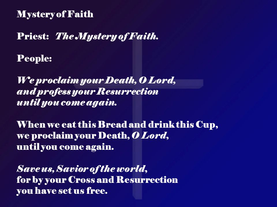 Mystery of Faith Priest: The Mystery of Faith. People: We proclaim your Death, O Lord, and profess your Resurrection.