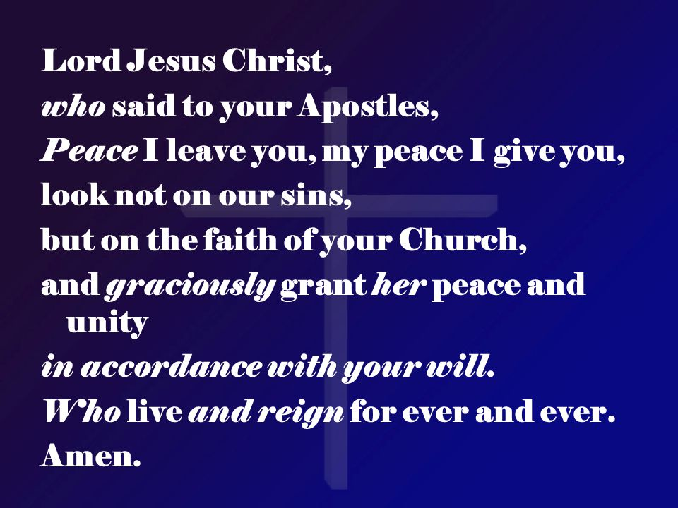 Lord Jesus Christ, who said to your Apostles, Peace I leave you, my peace I give you, look not on our sins,