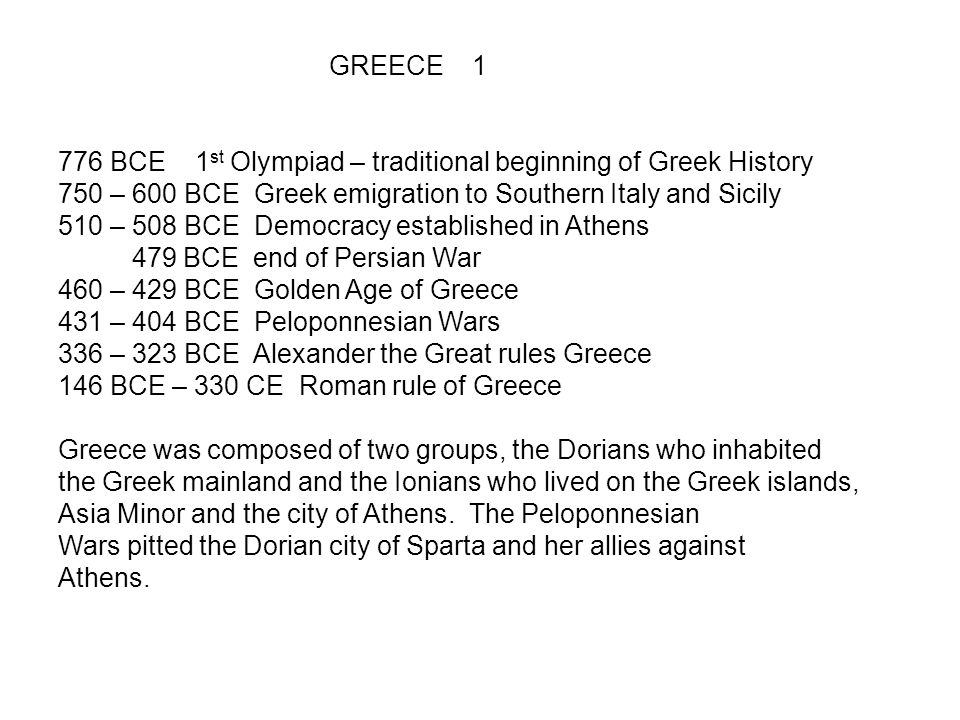 GREECE 1 776 BCE 1st Olympiad – traditional beginning of Greek History 750 – 600 BCE Greek emigration to Southern Italy and Sicily 510 – 508 BCE Democracy established in Athens 479 BCE end of Persian War 460 – 429 BCE Golden Age of Greece 431 – 404 BCE Peloponnesian Wars 336 – 323 BCE Alexander the Great rules Greece 146 BCE – 330 CE Roman rule of Greece Greece was composed of two groups, the Dorians who inhabited the Greek mainland and the Ionians who lived on the Greek islands, Asia Minor and the city of Athens.