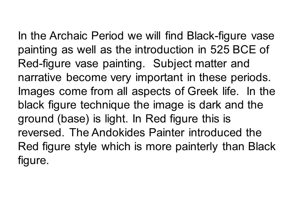 In the Archaic Period we will find Black-figure vase painting as well as the introduction in 525 BCE of Red-figure vase painting.