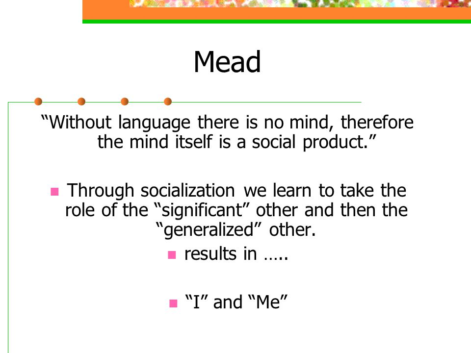 Mead Without language there is no mind, therefore the mind itself is a social product.