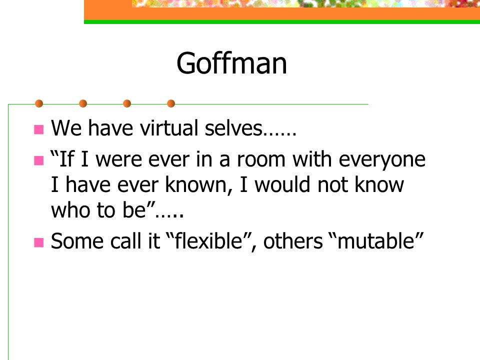 Goffman We have virtual selves……