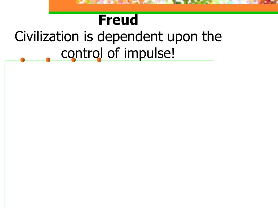 Freud Civilization is dependent upon the control of impulse!