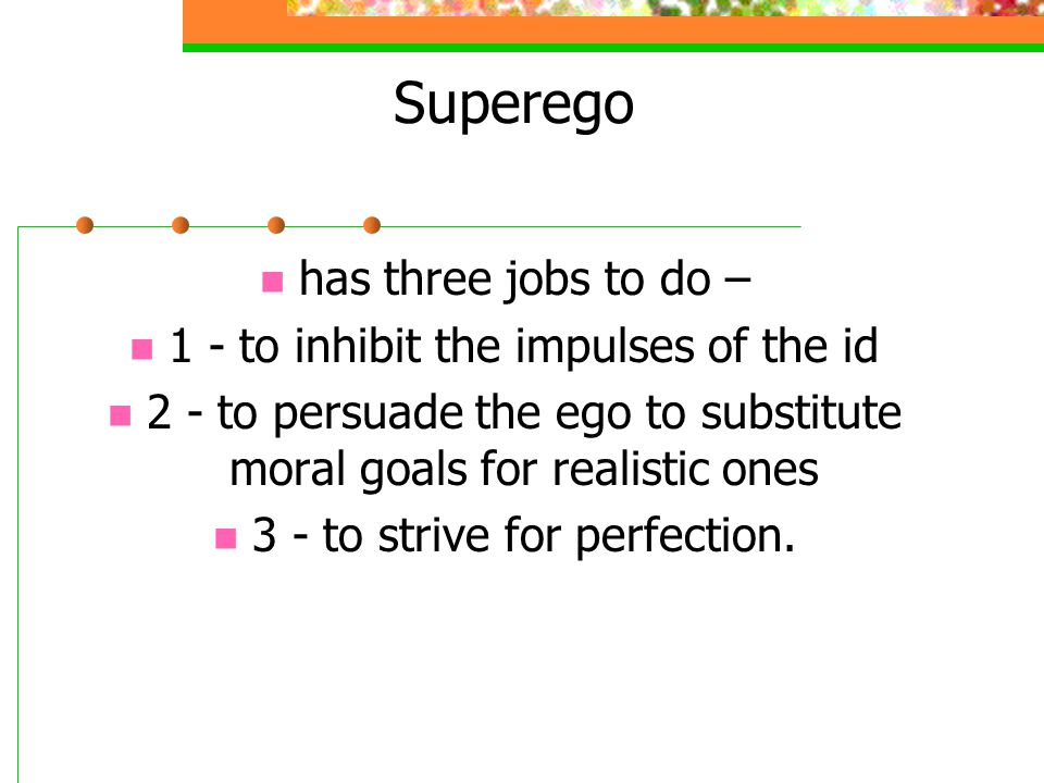 Superego has three jobs to do – 1 - to inhibit the impulses of the id