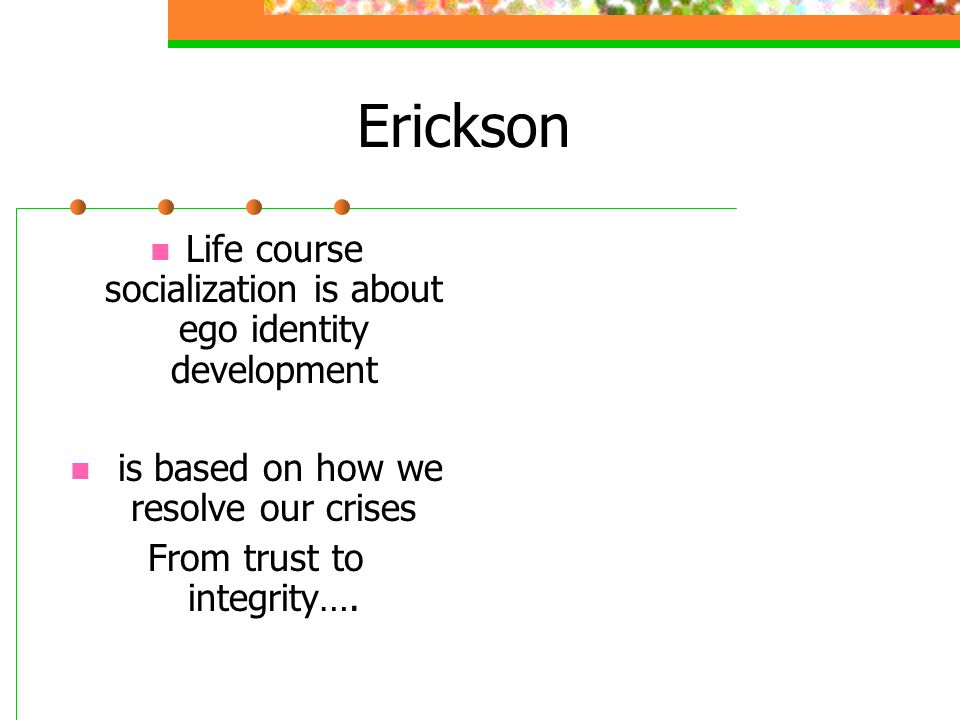 Erickson Life course socialization is about ego identity development