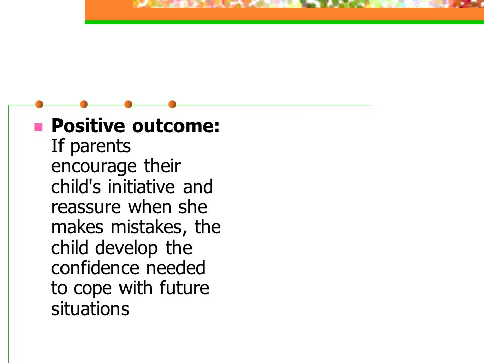 Positive outcome: If parents encourage their child s initiative and reassure when she makes mistakes, the child develop the confidence needed to cope with future situations